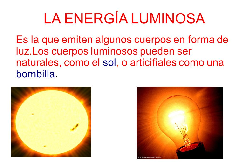 LA ENERGÍA LUMINOSA Es la que emiten algunos cuerpos en forma de luz.Los cuerpos luminosos pueden ser naturales, como el sol, o articifiales como una