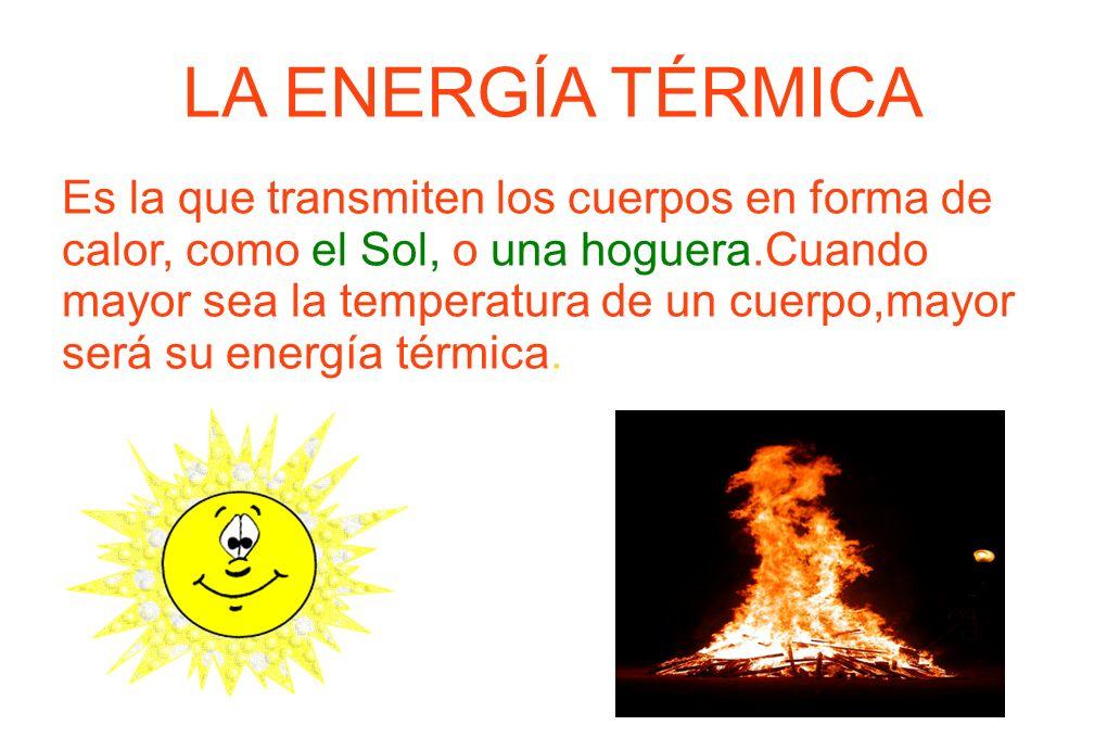 LA ENERGÍA TÉRMICA Es la que transmiten los cuerpos en forma de calor, como el Sol, o una hoguera.Cuando mayor sea la temperatura de un cuerpo,mayor s