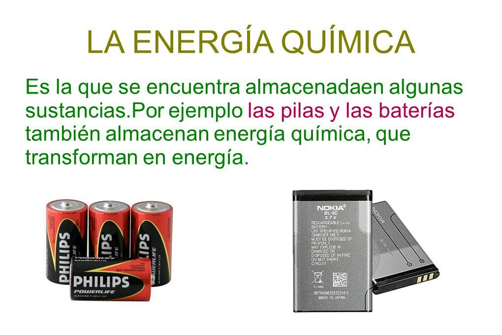 LA ENERGÍA QUÍMICA Es la que se encuentra almacenadaen algunas sustancias.Por ejemplo las pilas y las baterías también almacenan energía química, que