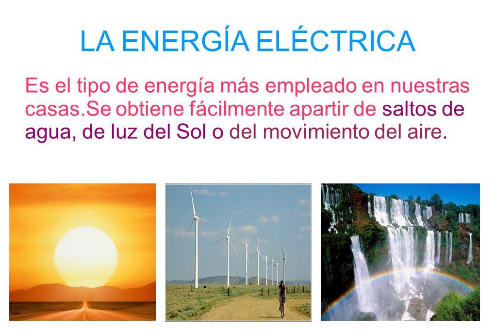 LA ENERGÍA ELÉCTRICA Es el tipo de energía más empleado en nuestras casas.Se obtiene fácilmente apartir de saltos de agua, de luz del Sol o del movimi