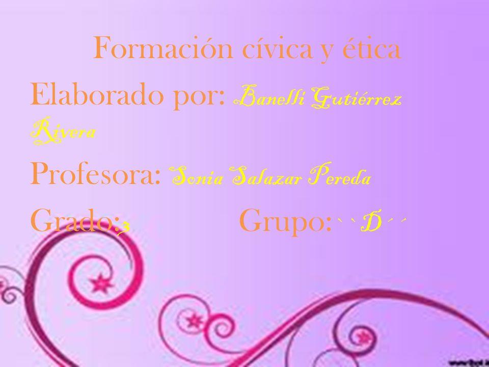 Formación cívica y ética Elaborado por: Banelli Gutiérrez Rivera Profesora: Sonia Salazar Pereda Grado: 3 Grupo: ``D´´