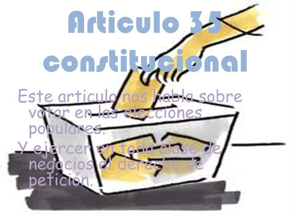 Articulo 35 constitucional Este articulo nos habla sobre votar en las elecciones populares. Y ejercer en toda clase de negocios el derecho de petición