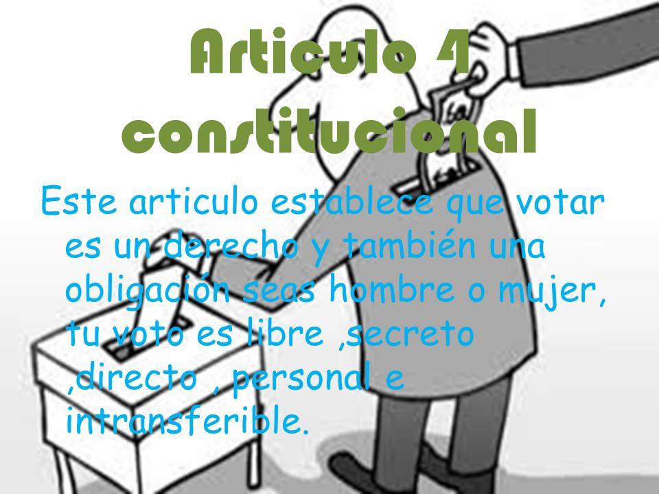 Articulo 4 constitucional Este articulo establece que votar es un derecho y también una obligación seas hombre o mujer, tu voto es libre,secreto,direc
