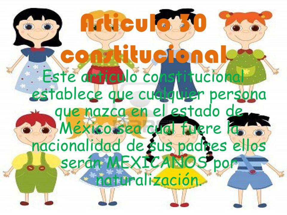Articulo 30 constitucional Este articulo constitucional establece que cualquier persona que nazca en el estado de México sea cual fuere la nacionalida
