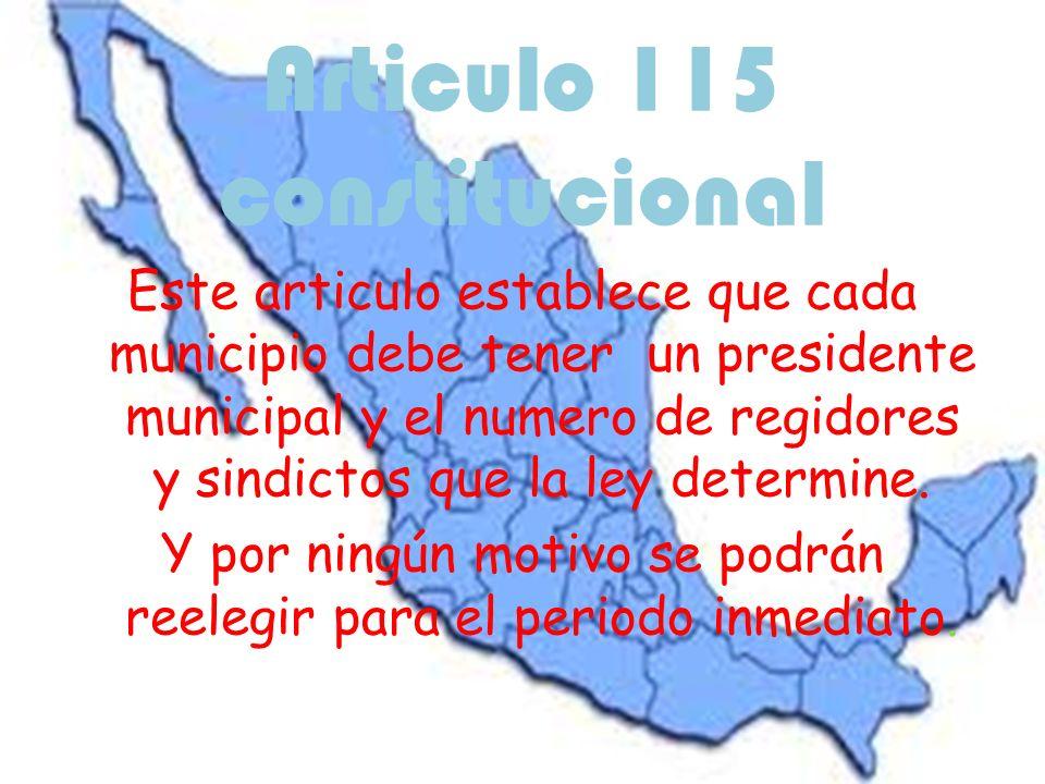 Articulo 115 constitucional Este articulo establece que cada municipio debe tener un presidente municipal y el numero de regidores y sindictos que la