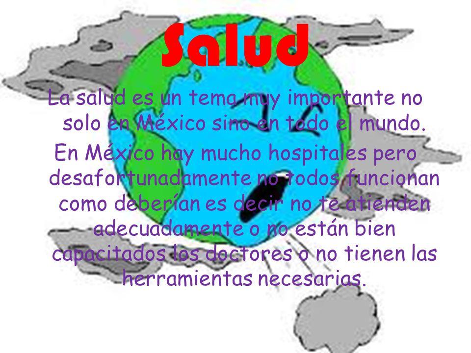 Salud La salud es un tema muy importante no solo en México sino en todo el mundo. En México hay mucho hospitales pero desafortunadamente no todos func