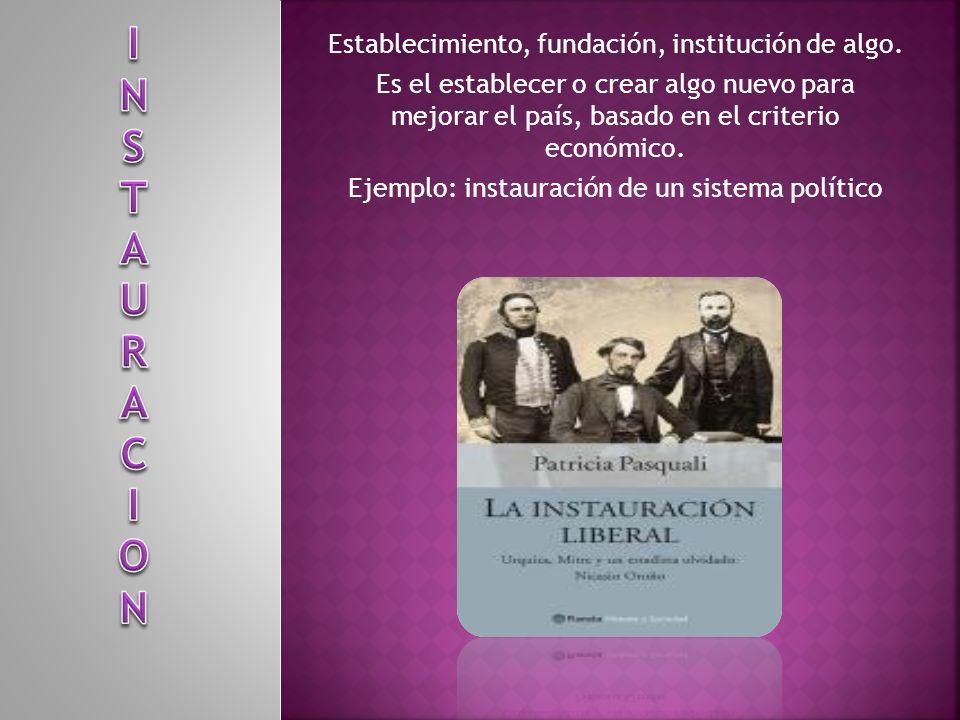Establecimiento, fundación, institución de algo. Es el establecer o crear algo nuevo para mejorar el país, basado en el criterio económico. Ejemplo: i