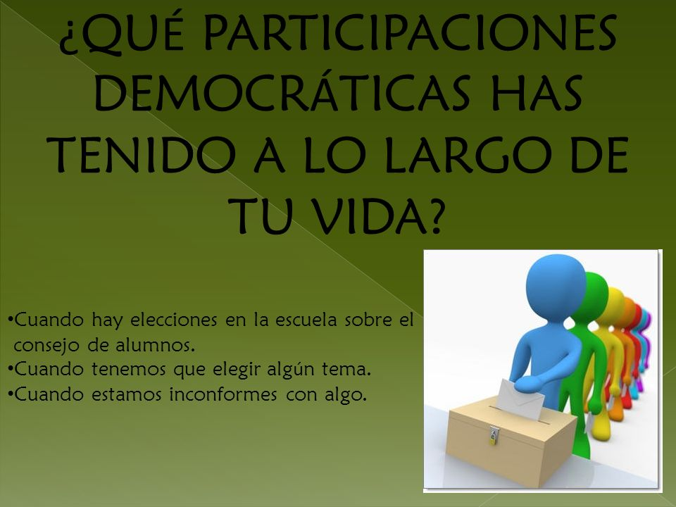 ¿ QU É PARTICIPACIONES DEMOCR Á TICAS HAS TENIDO A LO LARGO DE TU VIDA? Cuando hay elecciones en la escuela sobre el consejo de alumnos. Cuando tenemo
