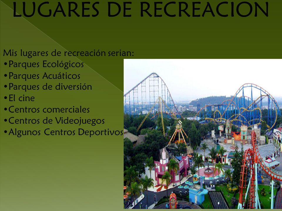 LUGARES DE RECREACION Mis lugares de recreaci ó n serian: Parques Ecol ó gicos Parques Acuáticos Parques de diversi ó n El cine Centros comerciales Ce