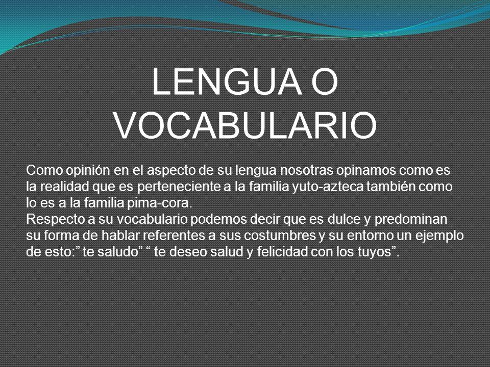 LENGUA O VOCABULARIO Como opinión en el aspecto de su lengua nosotras opinamos como es la realidad que es perteneciente a la familia yuto-azteca tambi