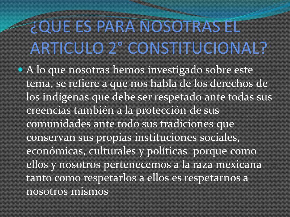 ¿QUE ES PARA NOSOTRAS EL ARTICULO 2° CONSTITUCIONAL? A lo que nosotras hemos investigado sobre este tema, se refiere a que nos habla de los derechos d