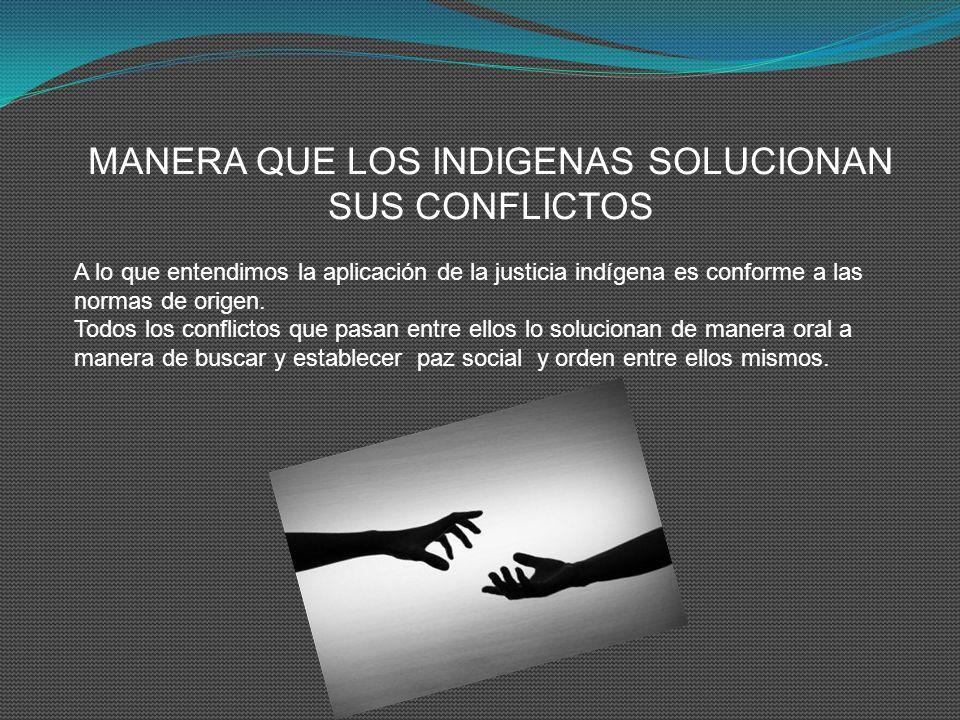MANERA QUE LOS INDIGENAS SOLUCIONAN SUS CONFLICTOS A lo que entendimos la aplicación de la justicia indígena es conforme a las normas de origen. Todos