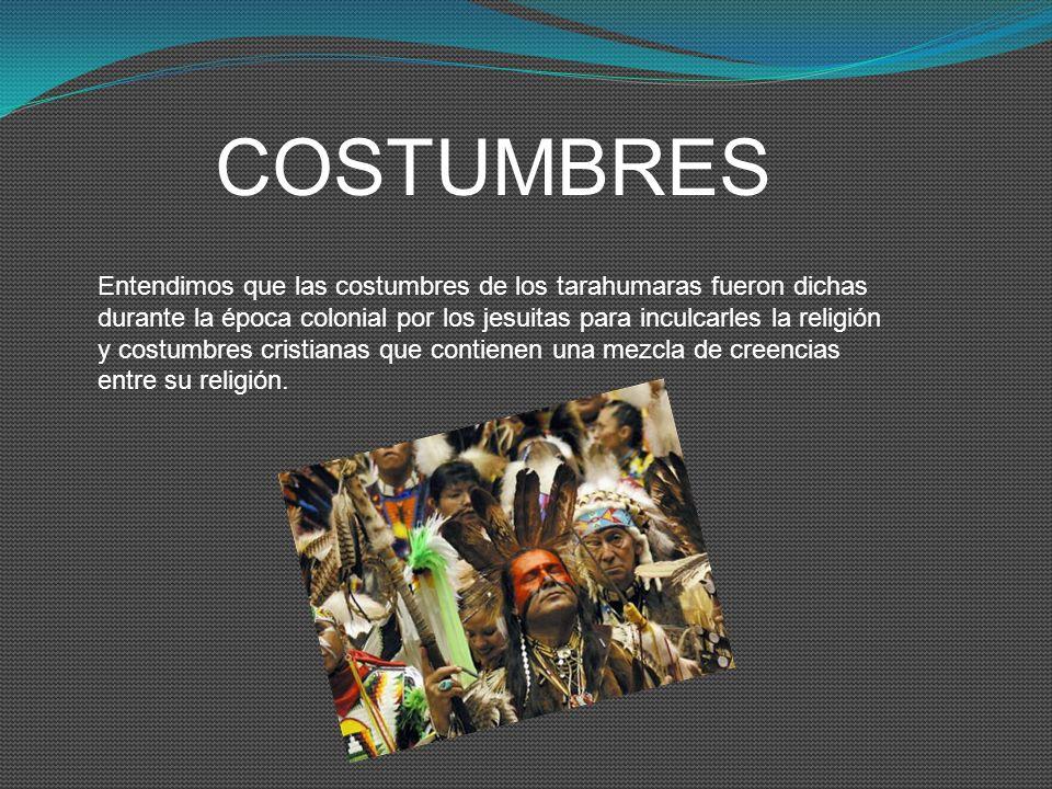 COSTUMBRES Entendimos que las costumbres de los tarahumaras fueron dichas durante la época colonial por los jesuitas para inculcarles la religión y co