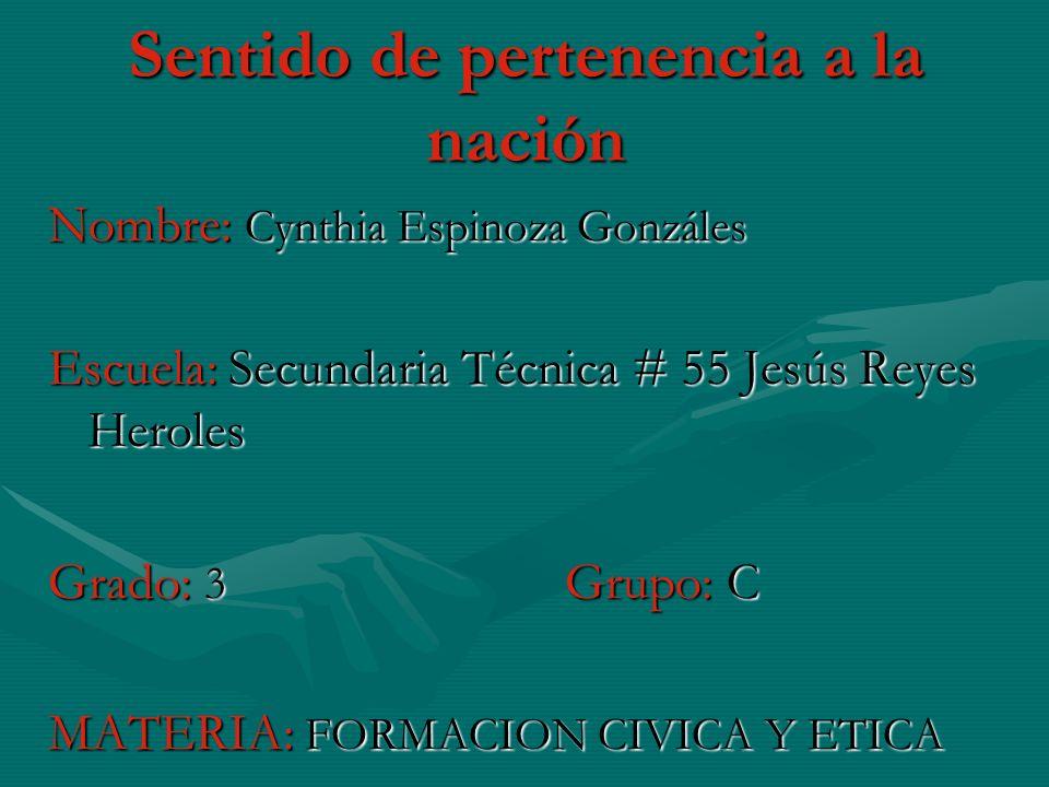 Sentido de pertenencia a la nación Nombre: Cynthia Espinoza Gonzáles Escuela: Secundaria Técnica # 55 Jesús Reyes Heroles Grado: 3 Grupo: C MATERIA: FORMACION CIVICA Y ETICA