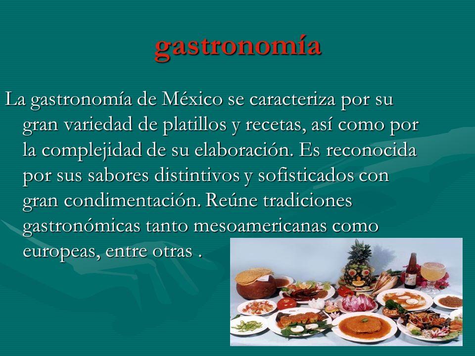 gastronomía La gastronomía de México se caracteriza por su gran variedad de platillos y recetas, así como por la complejidad de su elaboración. Es rec