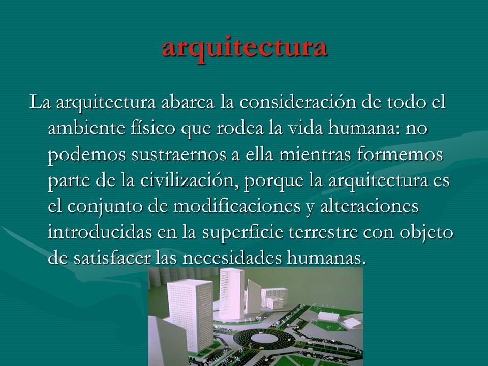 arquitectura La arquitectura abarca la consideración de todo el ambiente físico que rodea la vida humana: no podemos sustraernos a ella mientras formemos parte de la civilización, porque la arquitectura es el conjunto de modificaciones y alteraciones introducidas en la superficie terrestre con objeto de satisfacer las necesidades humanas.