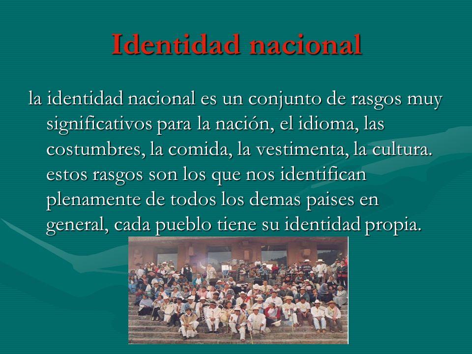 Identidad nacional la identidad nacional es un conjunto de rasgos muy significativos para la nación, el idioma, las costumbres, la comida, la vestimenta, la cultura.