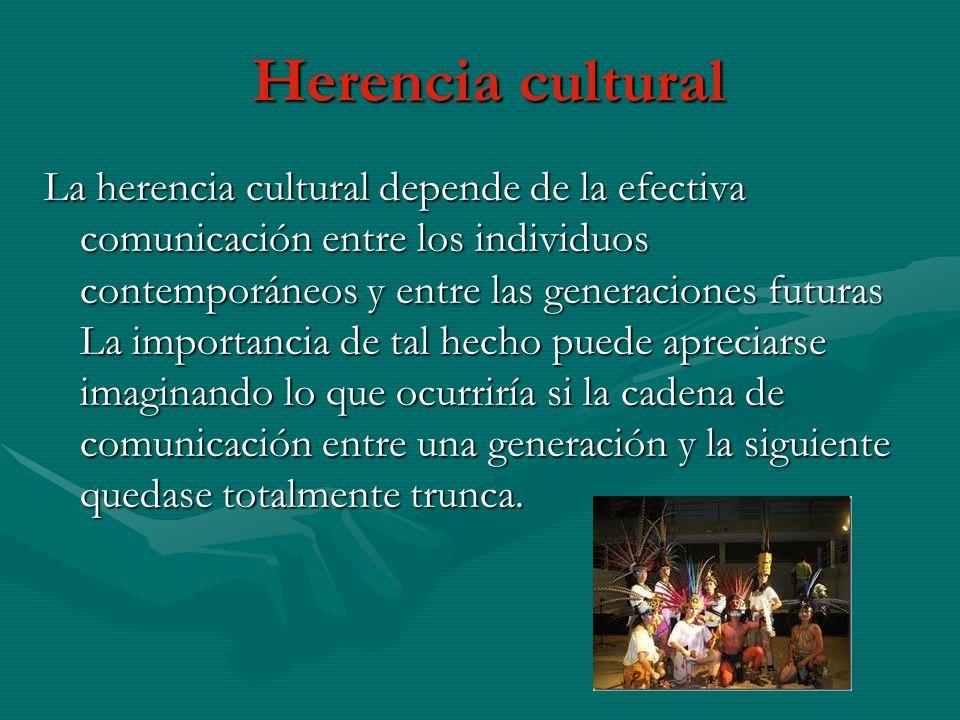 Herencia cultural La herencia cultural depende de la efectiva comunicación entre los individuos contemporáneos y entre las generaciones futuras La importancia de tal hecho puede apreciarse imaginando lo que ocurriría si la cadena de comunicación entre una generación y la siguiente quedase totalmente trunca.