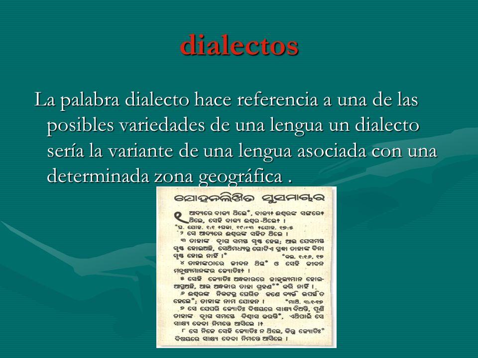 dialectos La palabra dialecto hace referencia a una de las posibles variedades de una lengua un dialecto sería la variante de una lengua asociada con una determinada zona geográfica.