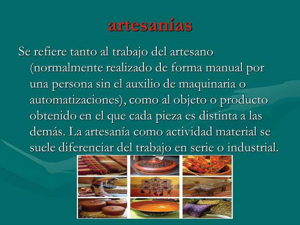 artesanías Se refiere tanto al trabajo del artesano (normalmente realizado de forma manual por una persona sin el auxilio de maquinaria o automatizaci