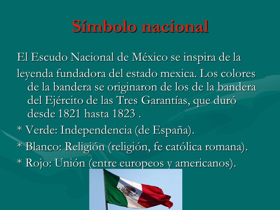 Símbolo nacional El Escudo Nacional de México se inspira de la leyenda fundadora del estado mexica. Los colores de la bandera se originaron de los de