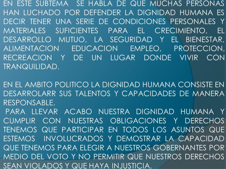 EN ESTE SUBTEMA SE HABLA DE QUE MUCHAS PERSONAS HAN LUCHADO POR DEFENDER LA DIGNIDAD HUMANA ES DECIR TENER UNA SERIE DE CONDICIONES PERSONALES Y MATERIALES SUFICIENTES PARA EL CRECIMIENTO, EL DESARROLLO MUTUO, LA SEGURIDAD Y EL BIENESTAR, ALIMENTACION EDUCACION EMPLEO, PROTECCION, RECREACION Y DE UN LUGAR DONDE VIVIR CON TRANQUILIDAD.