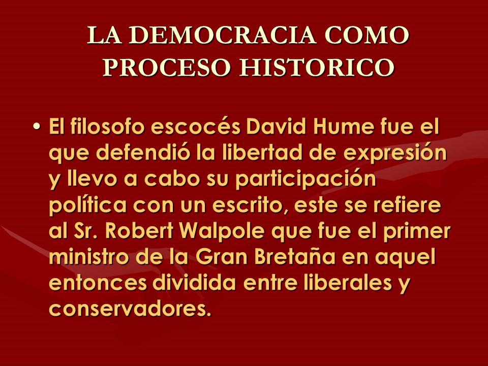 LA DEMOCRACIA COMO PROCESO HISTORICO El filosofo escocés David Hume fue el que defendió la libertad de expresión y llevo a cabo su participación polít