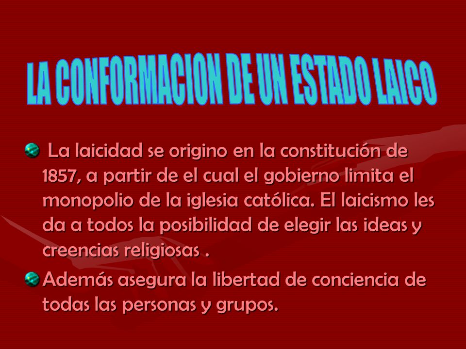 La laicidad se origino en la constitución de 1857, a partir de el cual el gobierno limita el monopolio de la iglesia católica. El laicismo les da a to