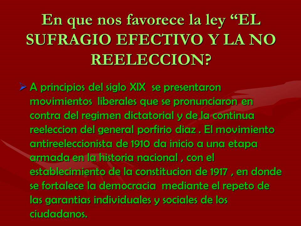 En que nos favorece la ley EL SUFRAGIO EFECTIVO Y LA NO REELECCION? A principios del siglo XIX se presentaron movimientos liberales que se pronunciaro