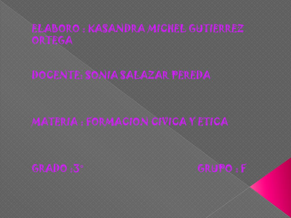 ELABORO : KASANDRA MICHEL GUTIERREZ ORTEGA DOCENTE: SONIA SALAZAR PEREDA MATERIA : FORMACION CIVICA Y ETICA GRADO :3° GRUPO : F