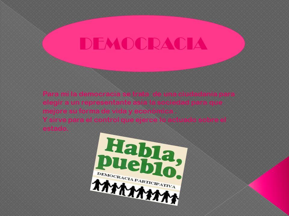 DEMOCRACIA Para mi la democracia se trata de una ciudadanía para elegir a un representante asía la sociedad para que mejore su forma de vida y económi