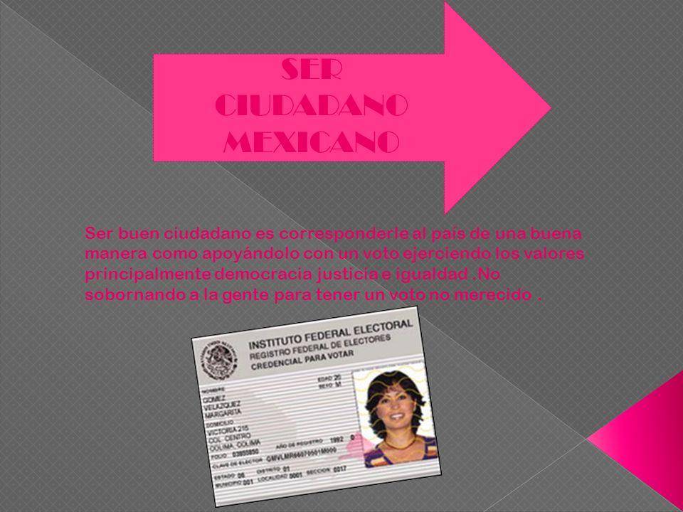 SER CIUDADANO MEXICANO Ser buen ciudadano es corresponderle al país de una buena manera como apoyándolo con un voto ejerciendo los valores principalme