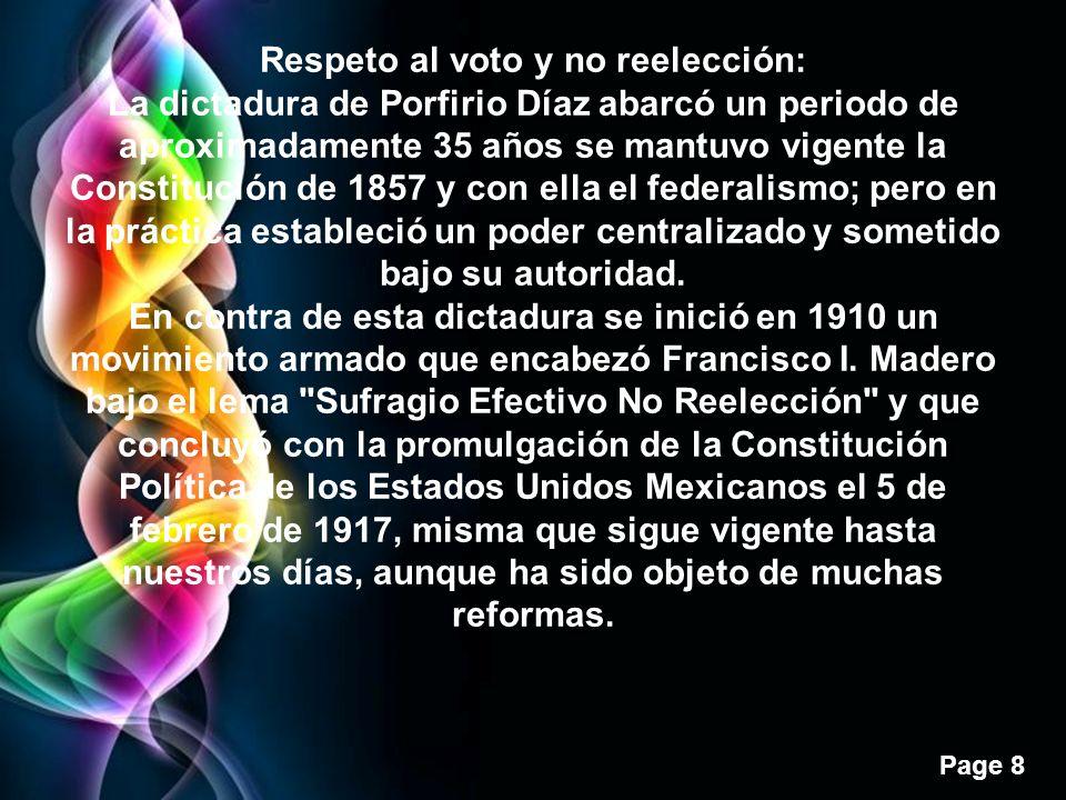 Page 8 Respeto al voto y no reelección: La dictadura de Porfirio Díaz abarcó un periodo de aproximadamente 35 años se mantuvo vigente la Constitución de 1857 y con ella el federalismo; pero en la práctica estableció un poder centralizado y sometido bajo su autoridad.