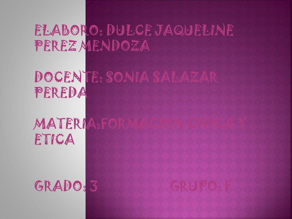 ELABORO: DULCE JAQUELINE PEREZ MENDOZA DOCENTE: SONIA SALAZAR PEREDA MATERIA:FORMACION CIVICA Y ETICA GRADO: 3 GRUPO: F