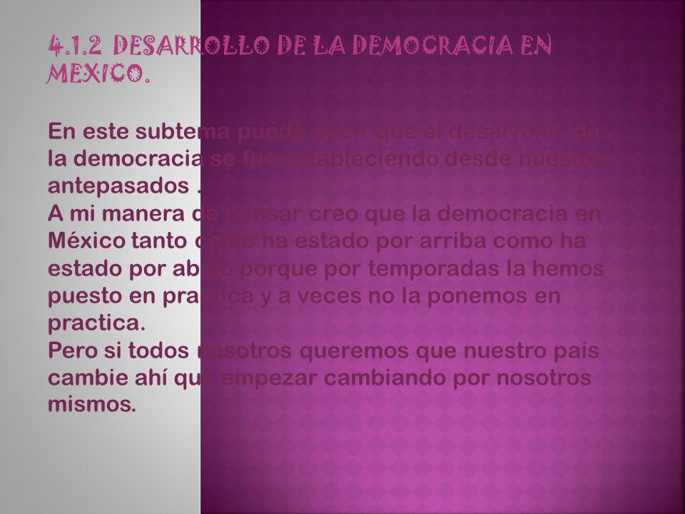 4.1.2 DESARROLLO DE LA DEMOCRACIA EN MEXICO. En este subtema puedo decir que el desarrollo de la democracia se fue estableciendo desde nuestros antepa