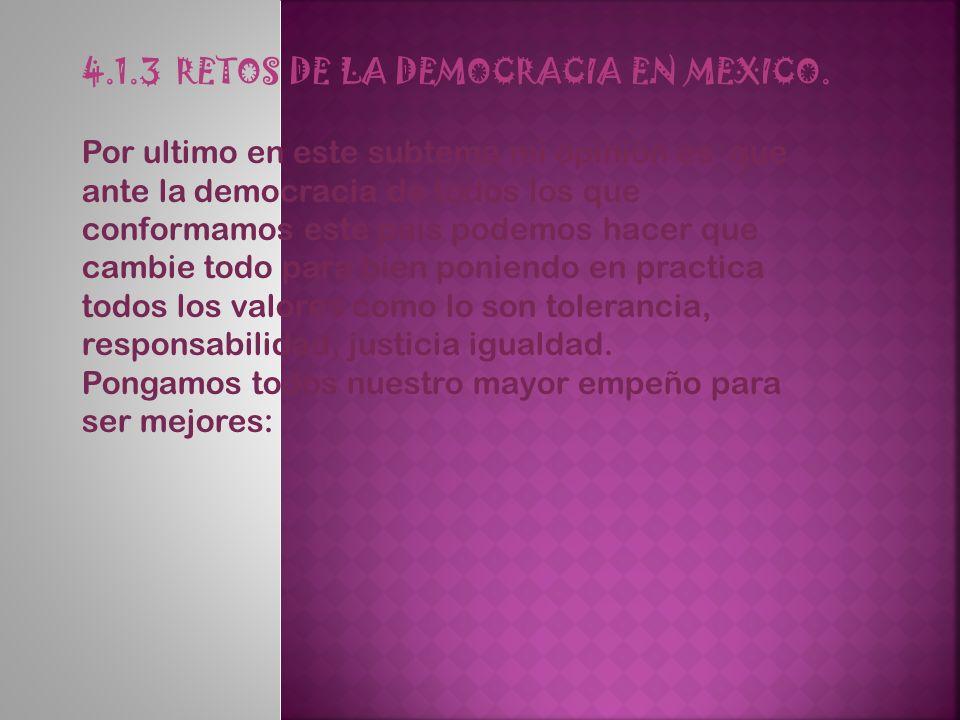 4.1.3 RETOS DE LA DEMOCRACIA EN MEXICO. Por ultimo en este subtema mi opinión es que ante la democracia de todos los que conformamos este país podemos