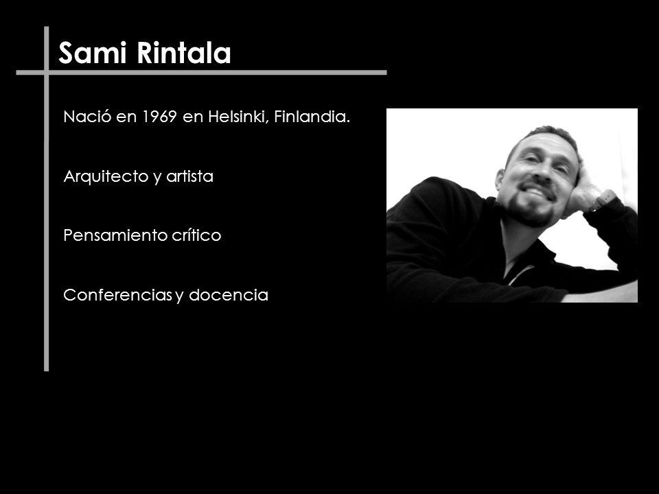 Sami Rintala Nació en 1969 en Helsinki, Finlandia. Arquitecto y artista Pensamiento crítico Conferencias y docencia