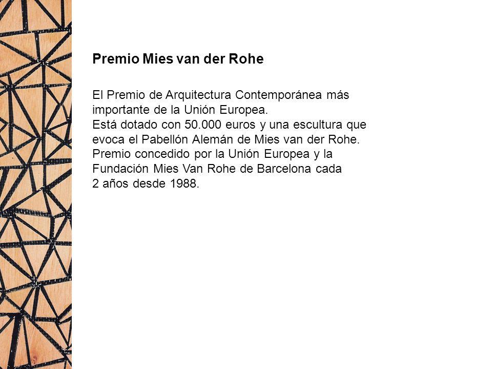 Premio Mies van der Rohe El Premio de Arquitectura Contemporánea más importante de la Unión Europea. Está dotado con 50.000 euros y una escultura que