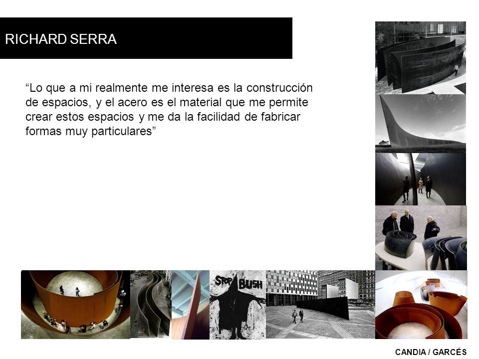 RICHARD SERRA CANDIA / GARCÉS Lo que a mi realmente me interesa es la construcción de espacios, y el acero es el material que me permite crear estos e