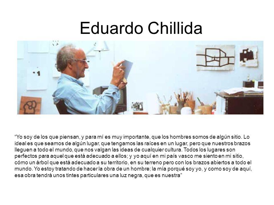 Eduardo Chillida Yo soy de los que piensan, y para mí es muy importante, que los hombres somos de algún sitio. Lo ideal es que seamos de algún lugar,