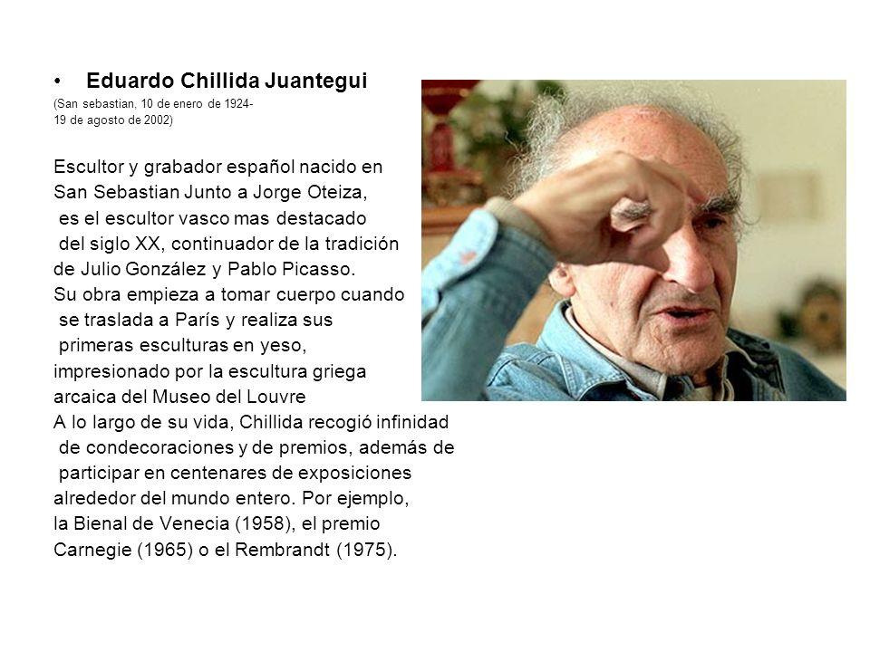 Eduardo Chillida Juantegui (San sebastian, 10 de enero de 1924- 19 de agosto de 2002) Escultor y grabador español nacido en San Sebastian Junto a Jorg