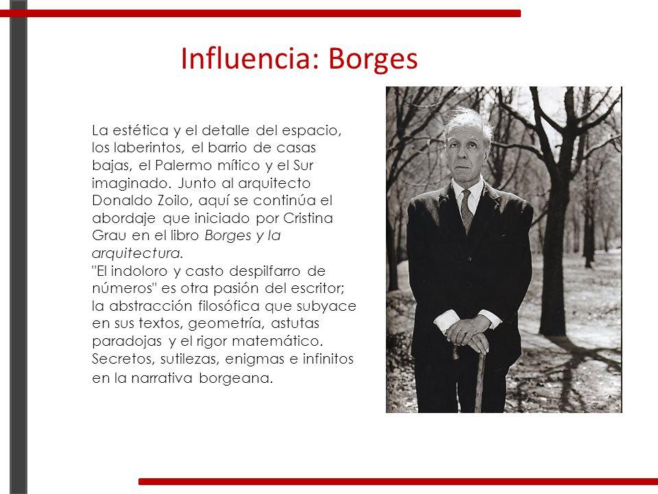 Influencia: Borges La estética y el detalle del espacio, los laberintos, el barrio de casas bajas, el Palermo mítico y el Sur imaginado. Junto al arqu