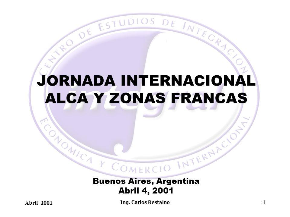 Abril 2001 Ing. Carlos Restaino1 JORNADA INTERNACIONAL ALCA Y ZONAS FRANCAS Buenos Aires, Argentina Abril 4, 2001