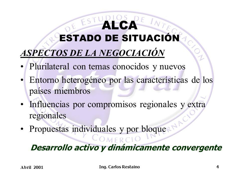 Abril 2001 Ing. Carlos Restaino4 ALCA ESTADO DE SITUACIÓN ASPECTOS DE LA NEGOCIACIÓN Plurilateral con temas conocidos y nuevos Entorno heterogéneo por