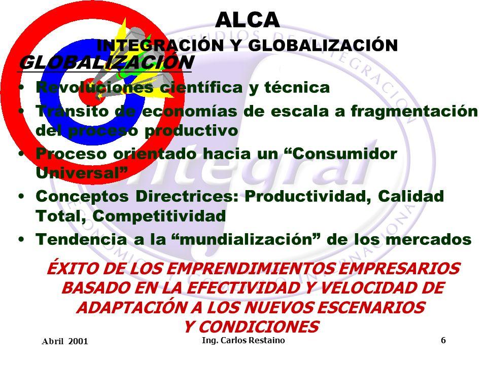 Abril 2001 Ing. Carlos Restaino6 ALCA INTEGRACIÓN Y GLOBALIZACIÓN GLOBALIZACIÓN Revoluciones científica y técnica Tránsito de economías de escala a fr