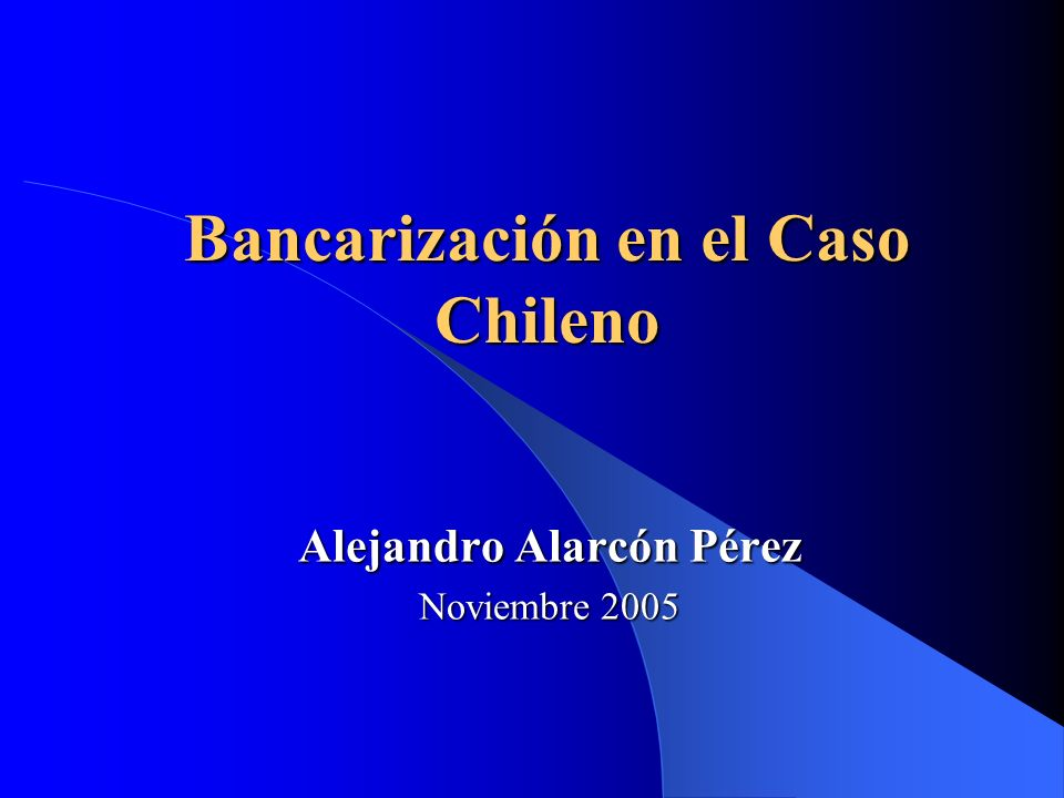 Bancarización en el Caso Chileno Alejandro Alarcón Pérez Noviembre 2005