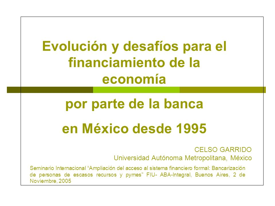 Evolución y desafíos para el financiamiento de la economía por parte de la banca en México desde 1995 CELSO GARRIDO Universidad Autónoma Metropolitana