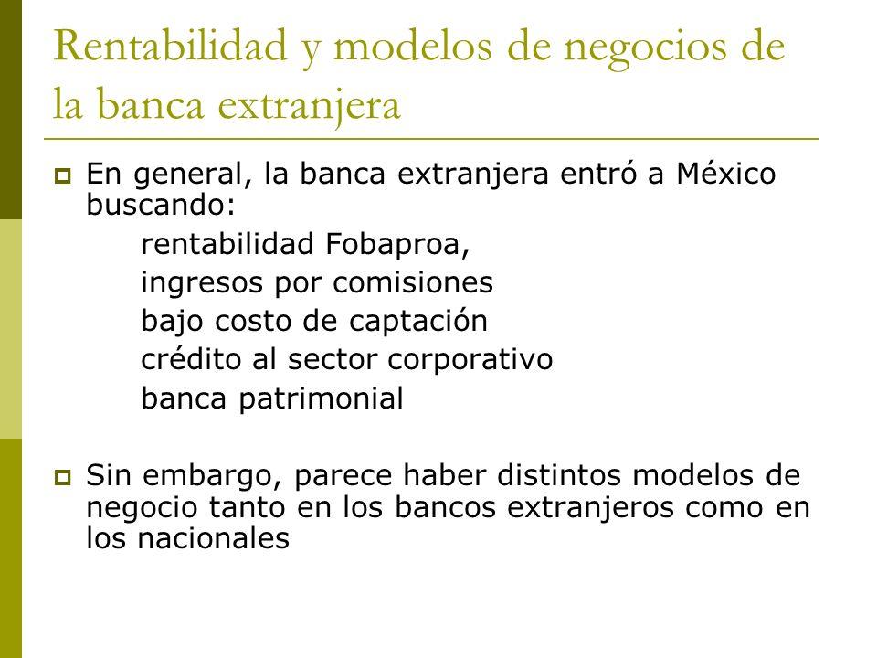 Rentabilidad y modelos de negocios de la banca extranjera En general, la banca extranjera entró a México buscando: rentabilidad Fobaproa, ingresos por