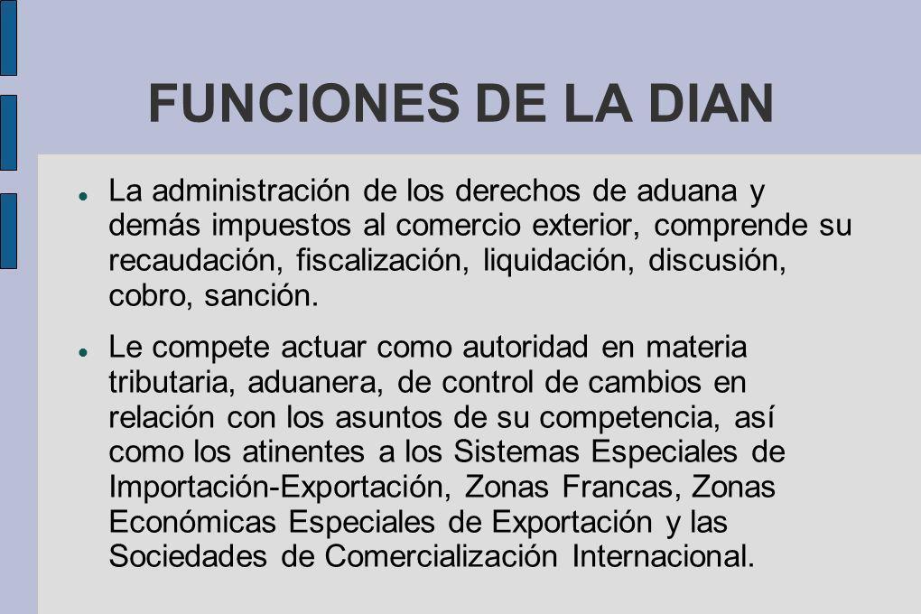 FUNCIONES DE LA DIAN La administración de los derechos de aduana y demás impuestos al comercio exterior, comprende su recaudación, fiscalización, liqu