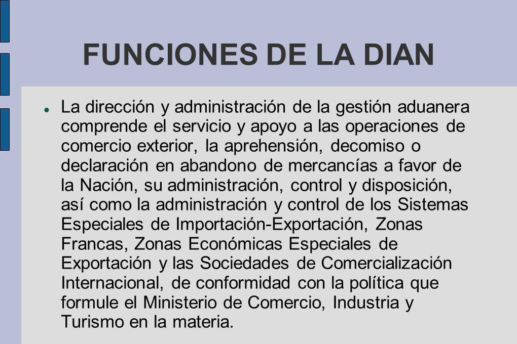 FUNCIONES DE LA DIAN La dirección y administración de la gestión aduanera comprende el servicio y apoyo a las operaciones de comercio exterior, la apr